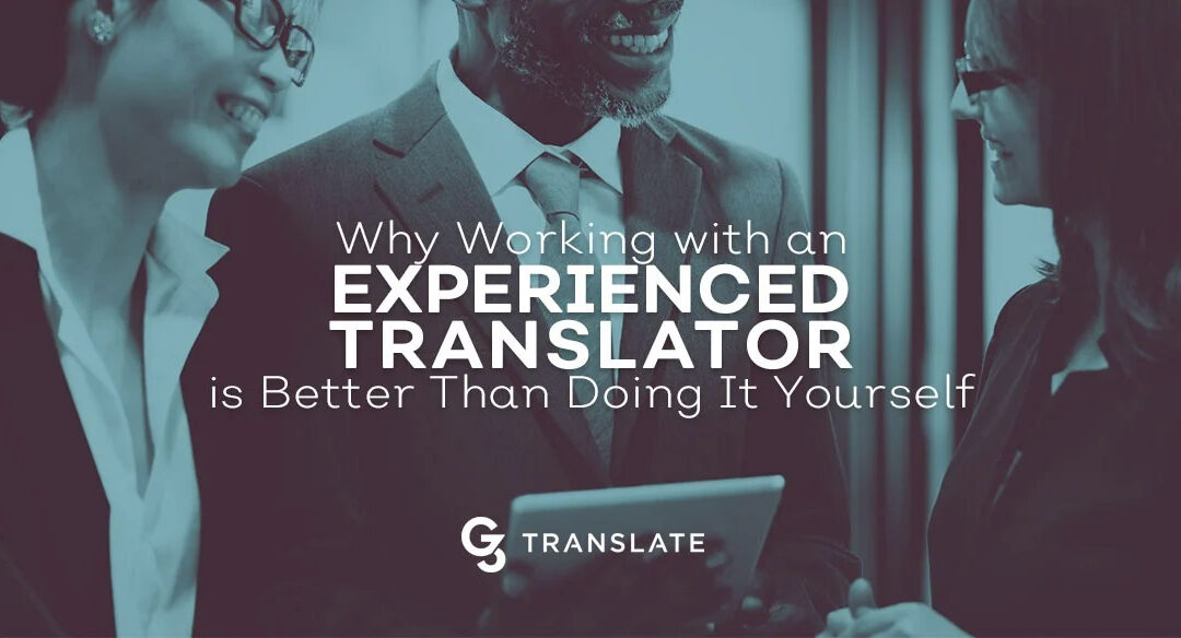 Why Working with an Experienced Translator is Better Than Doing It Yourself